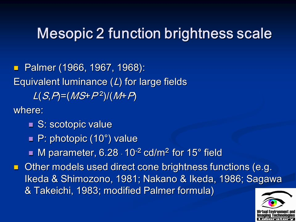 Mesopic 2 function brightness scale Palmer (1966, 1967, 1968): Palmer (1966, 1967, 1968): Equivalent luminance (L) for large fields L(S,P)=(MS+P 2 )/(