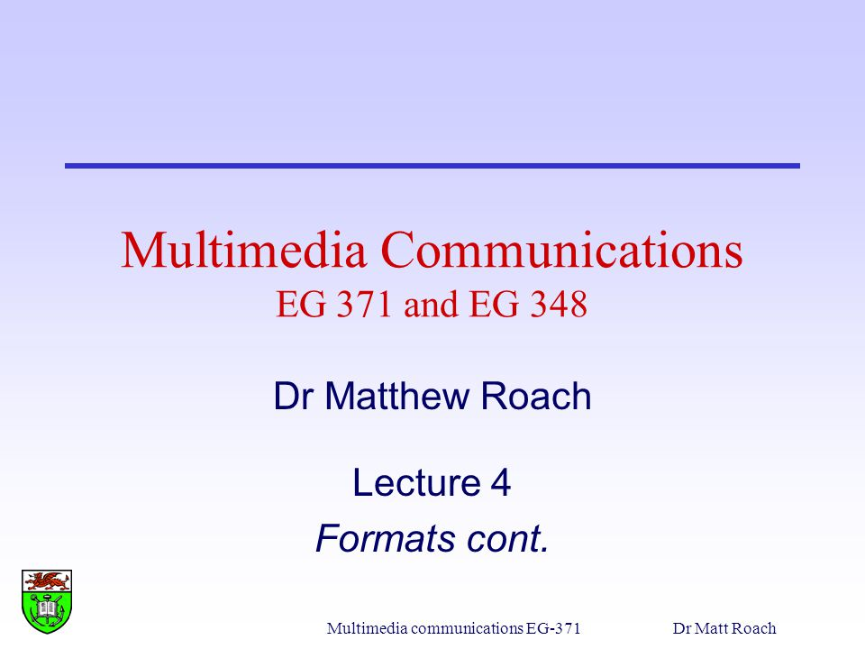 Multimedia communications EG-371Dr Matt Roach Multimedia Communications EG 371 and EG 348 Dr Matthew Roach Lecture 4 Formats cont.