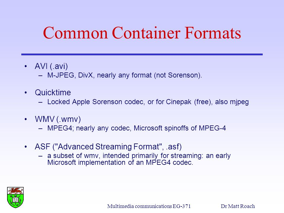 Multimedia communications EG-371Dr Matt Roach Common Container Formats AVI (.avi) –M-JPEG, DivX, nearly any format (not Sorenson). Quicktime –Locked A