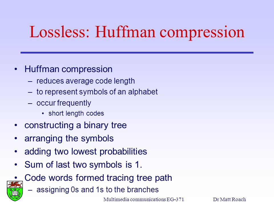 Multimedia communications EG-371Dr Matt Roach Lossless: Huffman compression Huffman compression –reduces average code length –to represent symbols of