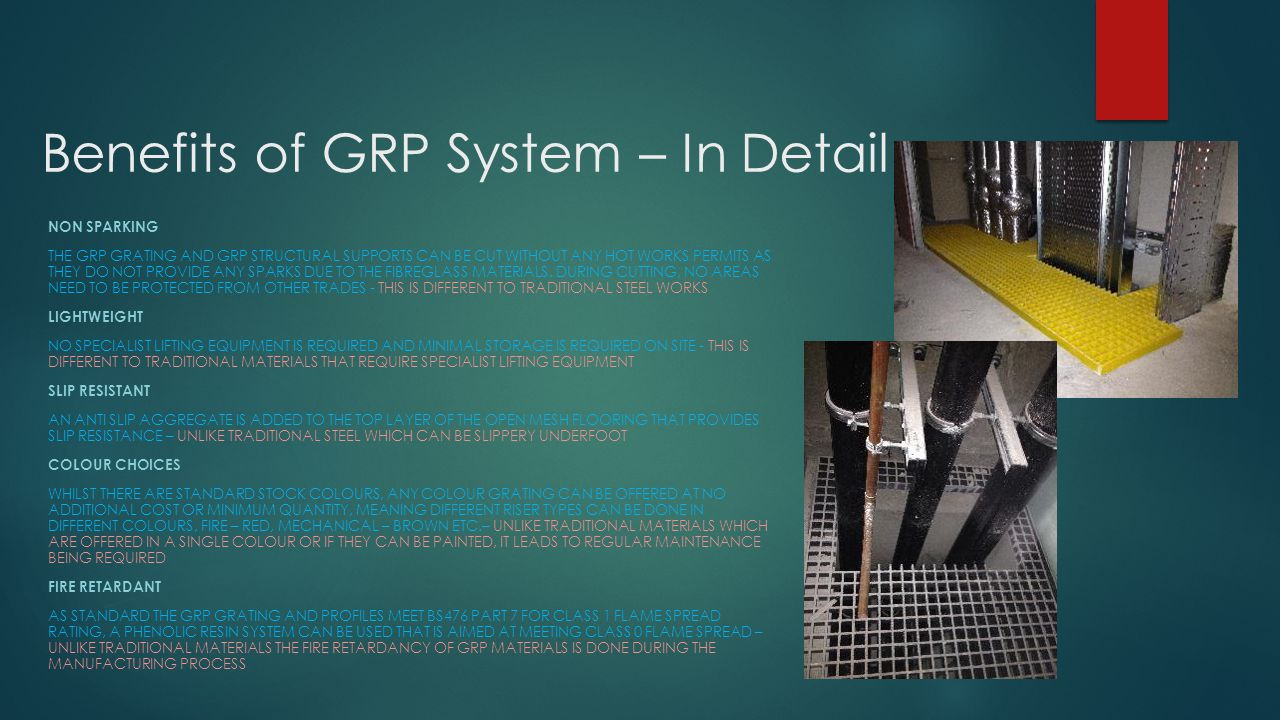 Benefits of GRP System – In Detail NON SPARKING THE GRP GRATING AND GRP STRUCTURAL SUPPORTS CAN BE CUT WITHOUT ANY HOT WORKS PERMITS AS THEY DO NOT PROVIDE ANY SPARKS DUE TO THE FIBREGLASS MATERIALS.