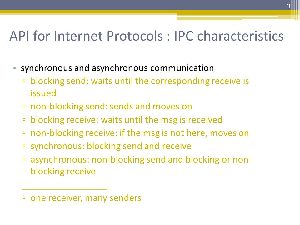 API for Internet Protocols : IPC characteristics synchronous and asynchronous communication ▫ blocking send: waits until the corresponding receive is issued ▫ non-blocking send: sends and moves on ▫ blocking receive: waits until the msg is received ▫ non-blocking receive: if the msg is not here, moves on ▫ synchronous: blocking send and receive ▫ asynchronous: non-blocking send and blocking or non- blocking receive _________________ ▫ one receiver, many senders 3
