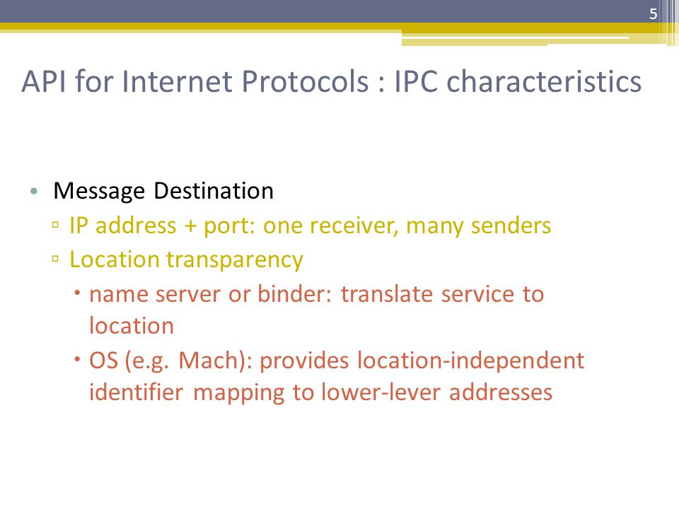 API for Internet Protocols : IPC characteristics Message Destination ▫ IP address + port: one receiver, many senders ▫ Location transparency  name server or binder: translate service to location  OS (e.g.