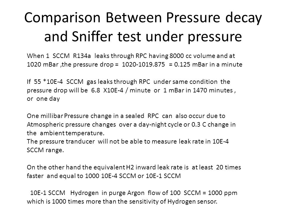 Comparison Between Pressure decay and Sniffer test under pressure When 1 SCCM R134a leaks through RPC having 8000 cc volume and at 1020 mBar,the pressure drop = 1020-1019.875 = 0.125 mBar in a minute If 55 *10E-4 SCCM gas leaks through RPC under same condition the pressure drop will be 6.8 X10E-4 / minute or 1 mBar in 1470 minutes, or one day One millibar Pressure change in a sealed RPC can also occur due to Atmospheric pressure changes over a day-night cycle or 0.3 C change in the ambient temperature.