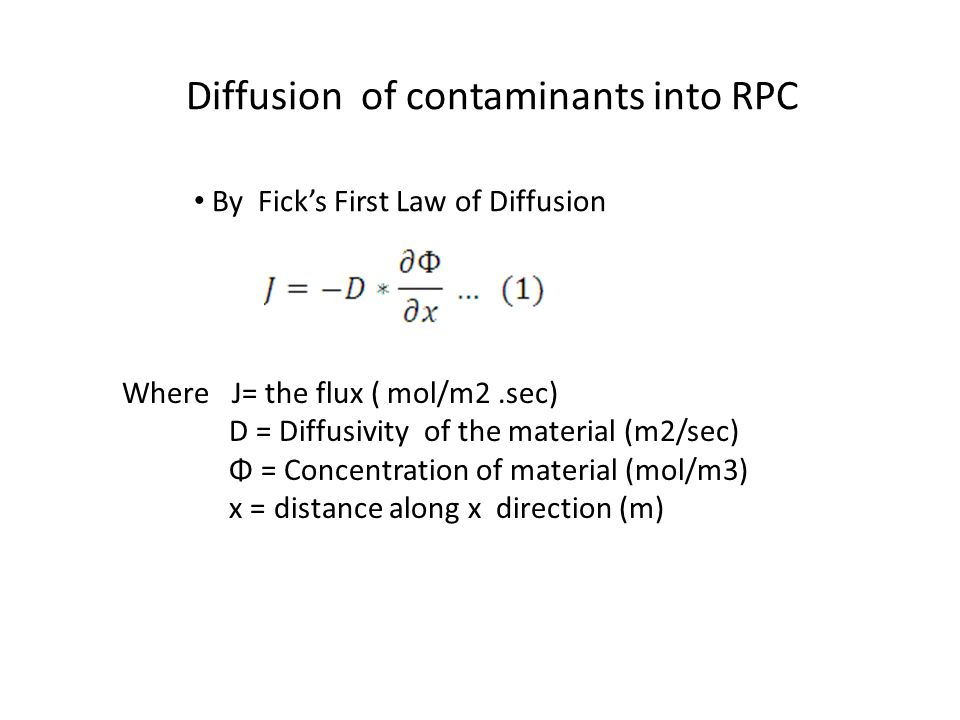 Where J= the flux ( mol/m2.sec) D = Diffusivity of the material (m2/sec) Φ = Concentration of material (mol/m3) x = distance along x direction (m) By Fick's First Law of Diffusion Diffusion of contaminants into RPC