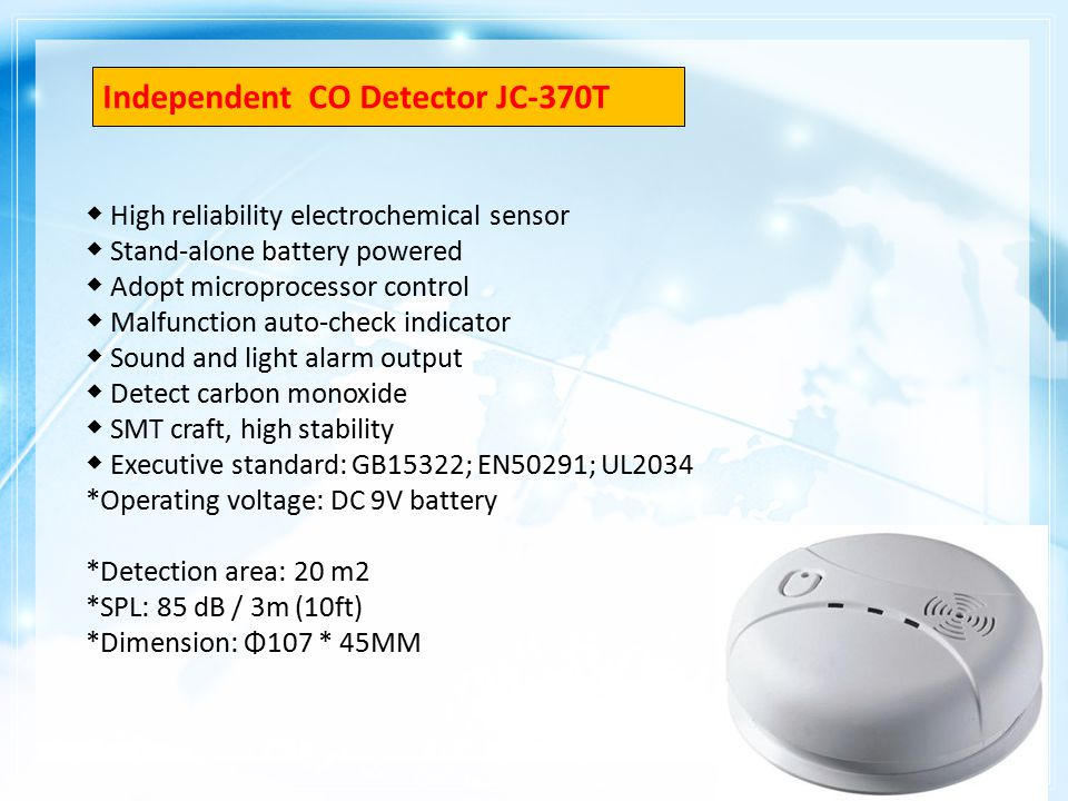 ◆ High reliability electrochemical sensor ◆ Stand-alone battery powered ◆ Adopt microprocessor control ◆ Malfunction auto-check indicator ◆ Sound and light alarm output ◆ Detect carbon monoxide ◆ SMT craft, high stability ◆ Executive standard: GB15322; EN50291; UL2034 *Operating voltage: DC 9V battery *Detection area: 20 m2 *SPL: 85 dB / 3m (10ft) *Dimension: Φ107 * 45MM Independent CO Detector JC-370T