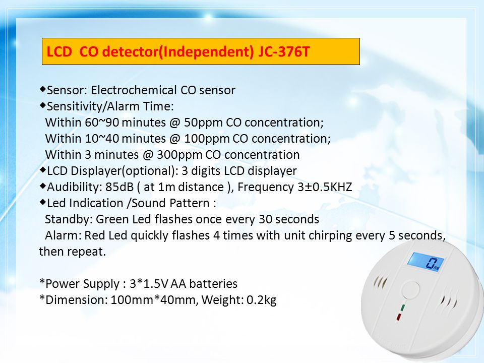 ◆ Sensor: Electrochemical CO sensor ◆ Sensitivity/Alarm Time: Within 60~90 minutes @ 50ppm CO concentration; Within 10~40 minutes @ 100ppm CO concentration; Within 3 minutes @ 300ppm CO concentration ◆ LCD Displayer(optional): 3 digits LCD displayer ◆ Audibility: 85dB ( at 1m distance ), Frequency 3±0.5KHZ ◆ Led Indication /Sound Pattern : Standby: Green Led flashes once every 30 seconds Alarm: Red Led quickly flashes 4 times with unit chirping every 5 seconds, then repeat.