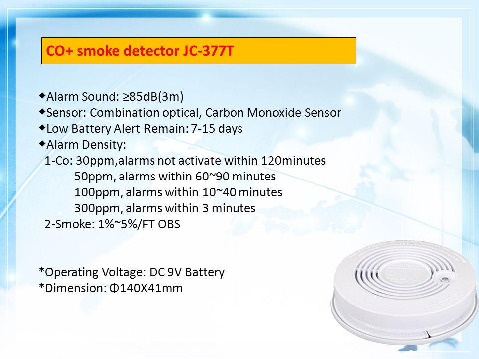 ◆ Alarm Sound: ≥85dB(3m) ◆ Sensor: Combination optical, Carbon Monoxide Sensor ◆ Low Battery Alert Remain: 7-15 days ◆ Alarm Density: 1-Co: 30ppm,alarms not activate within 120minutes 50ppm, alarms within 60~90 minutes 100ppm, alarms within 10~40 minutes 300ppm, alarms within 3 minutes 2-Smoke: 1%~5%/FT OBS *Operating Voltage: DC 9V Battery *Dimension: Φ140X41mm CO+ smoke detector JC-377T