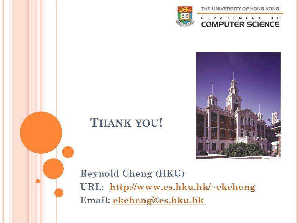 Reynold Cheng (HKU) URL: http://www.cs.hku.hk/~ckchenghttp://www.cs.hku.hk/~ckcheng Email: ckcheng@cs.hku.hkckcheng@cs.hku.hk T HANK YOU !