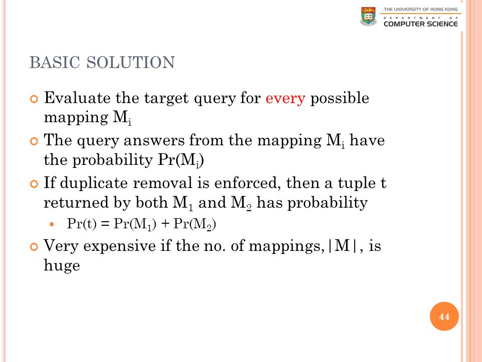 BASIC SOLUTION Evaluate the target query for every possible mapping M i The query answers from the mapping M i have the probability Pr(M i ) If duplicate removal is enforced, then a tuple t returned by both M 1 and M 2 has probability Pr(t) = Pr(M 1 ) + Pr(M 2 ) Very expensive if the no.