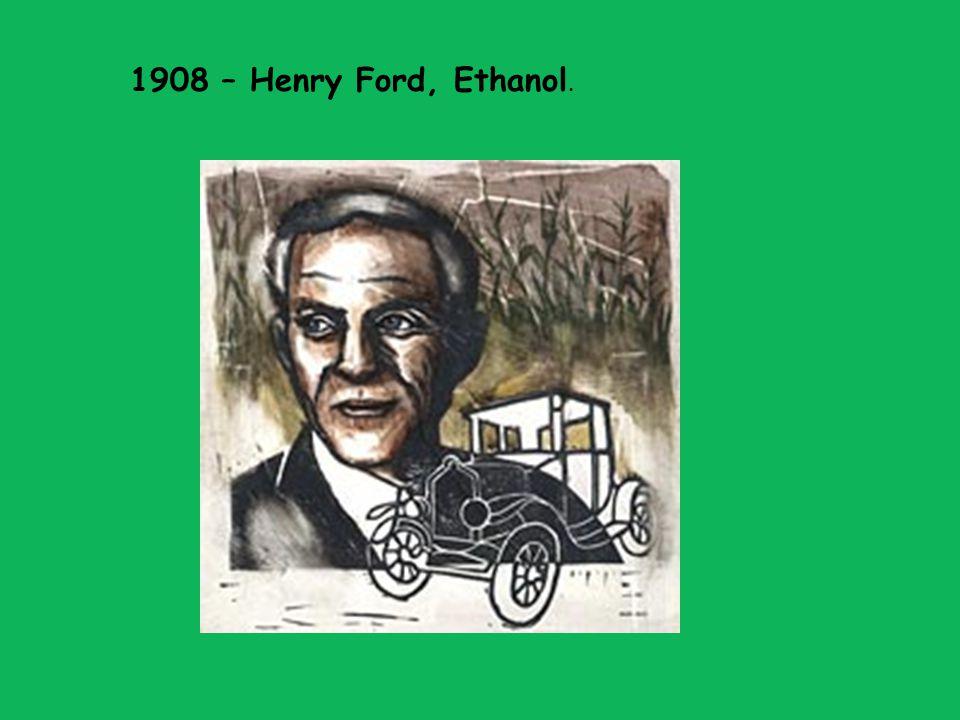 1908 – Henry Ford, Ethanol.