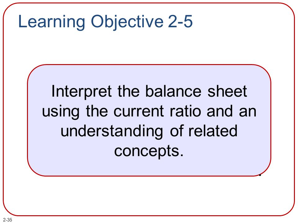 2-35 Learning Objective 2-5 Interpret the balance sheet using the current ratio and an understanding of related concepts..