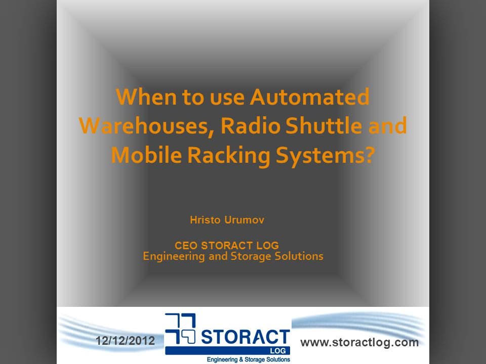 When to use Automated Warehouses, Radio Shuttle and Mobile Racking Systems? www.storactlog.com Hristo Urumov CEO STORACT LOG Engineering and Storage S
