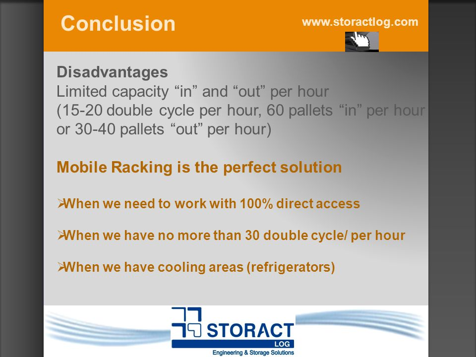 www.storactlog.com Disadvantages Limited capacity in and out per hour (15-20 double cycle per hour, 60 pallets in per hour or 30-40 pallets out per hour) Mobile Racking is the perfect solution  When we need to work with 100% direct access  When we have no more than 30 double cycle/ per hour  When we have cooling areas (refrigerators) Conclusion