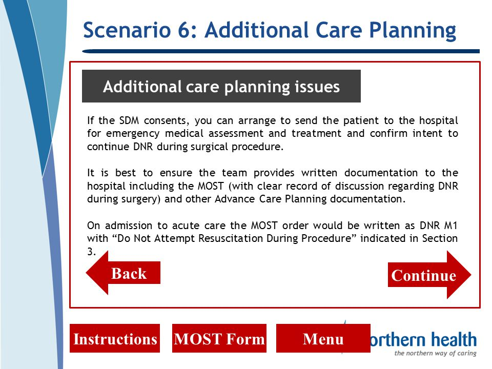 Scenario 6: Additional Care Planning InstructionsMOST FormMenu Additional care planning issues If the SDM consents, you can arrange to send the patient to the hospital for emergency medical assessment and treatment and confirm intent to continue DNR during surgical procedure.