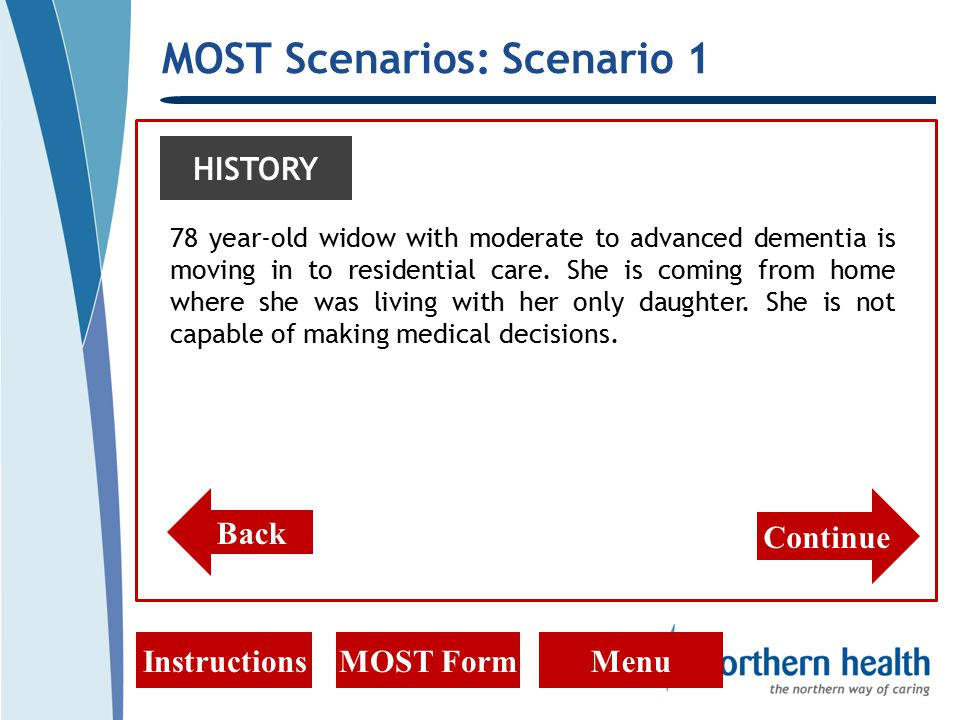 MOST Scenarios: Scenario 1 InstructionsMOST FormMenu HISTORY 78 year-old widow with moderate to advanced dementia is moving in to residential care.