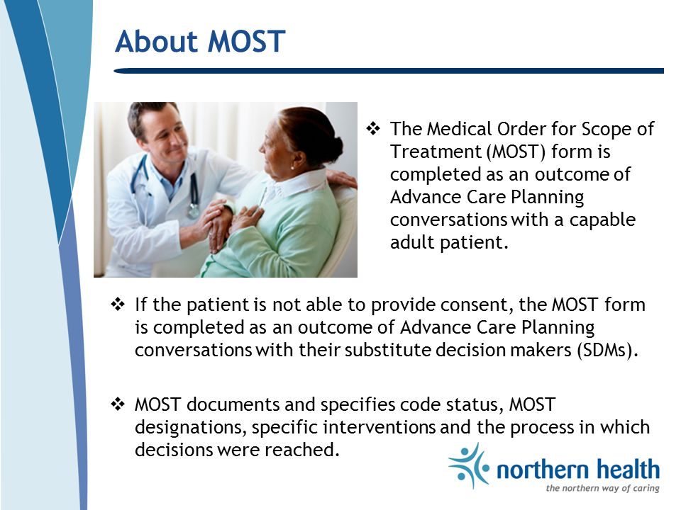About MOST  The Medical Order for Scope of Treatment (MOST) form is completed as an outcome of Advance Care Planning conversations with a capable adult patient.