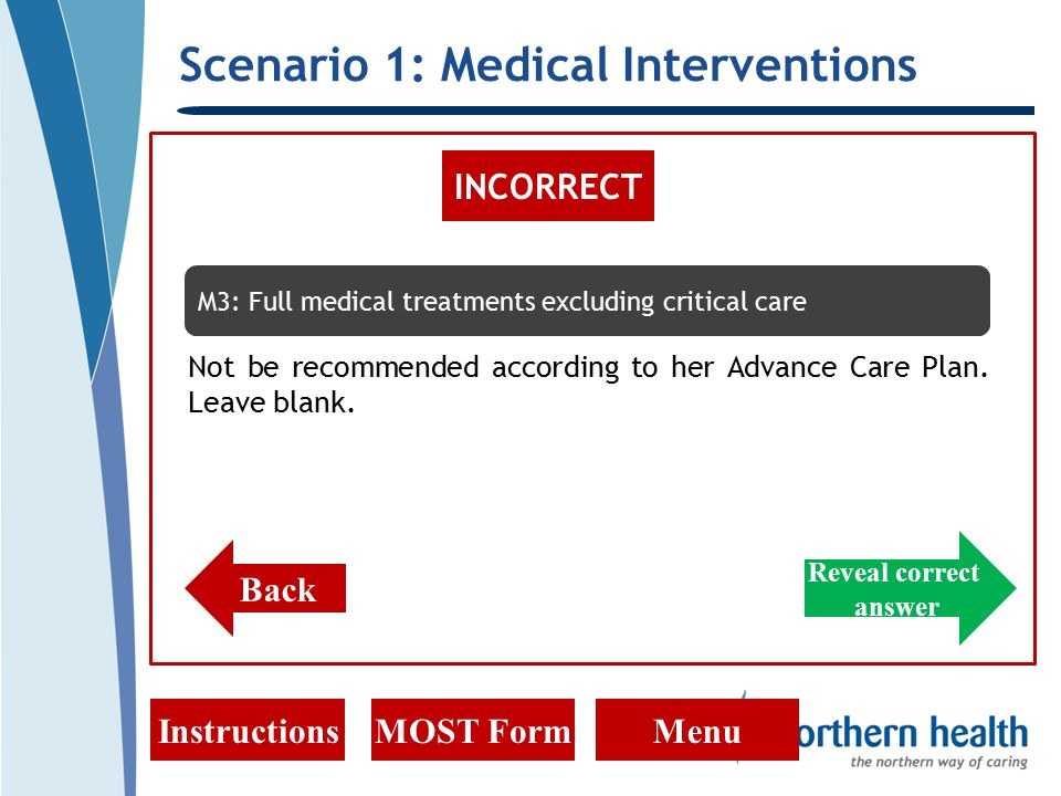 Scenario 1: Medical Interventions InstructionsMOST FormMenu INCORRECT Back Reveal correct answer M3: Full medical treatments excluding critical care Not be recommended according to her Advance Care Plan.