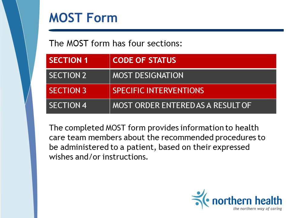MOST Form The MOST form has four sections: SECTION 1CODE OF STATUS SECTION 2MOST DESIGNATION SECTION 3SPECIFIC INTERVENTIONS SECTION 4MOST ORDER ENTERED AS A RESULT OF The completed MOST form provides information to health care team members about the recommended procedures to be administered to a patient, based on their expressed wishes and/or instructions.