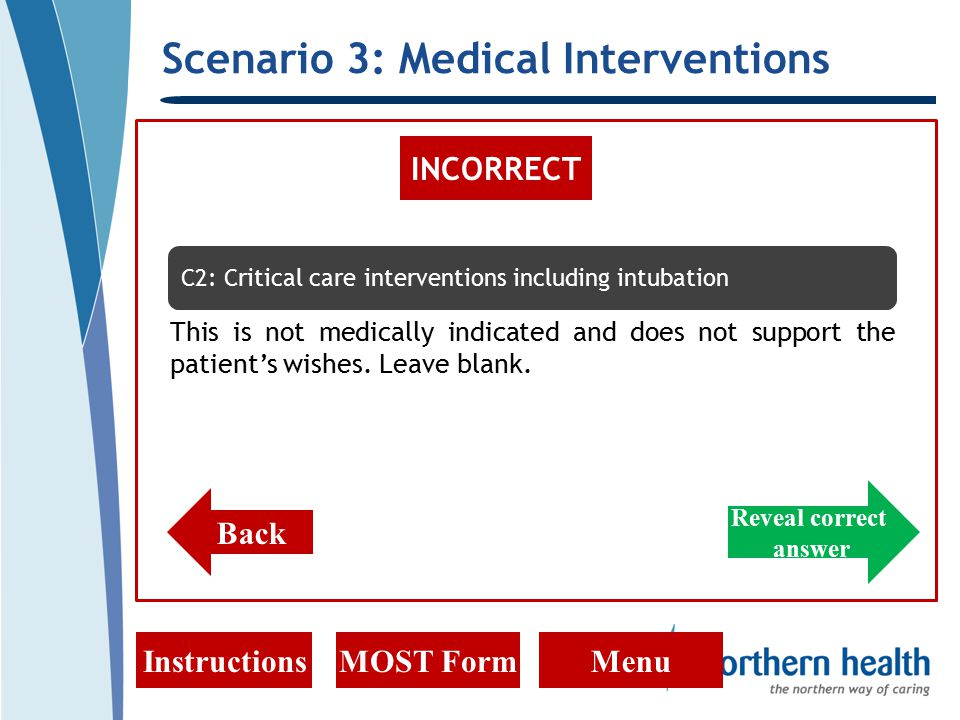 Scenario 3: Medical Interventions InstructionsMOST FormMenu INCORRECT Back C2: Critical care interventions including intubation This is not medically indicated and does not support the patient's wishes.