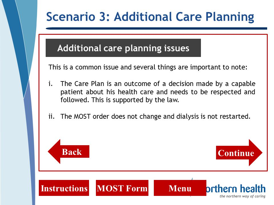 Scenario 3: Additional Care Planning InstructionsMOST FormMenu Additional care planning issues This is a common issue and several things are important to note: i.The Care Plan is an outcome of a decision made by a capable patient about his health care and needs to be respected and followed.
