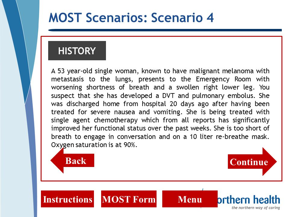 MOST Scenarios: Scenario 4 InstructionsMOST FormMenu HISTORY A 53 year-old single woman, known to have malignant melanoma with metastasis to the lungs, presents to the Emergency Room with worsening shortness of breath and a swollen right lower leg.