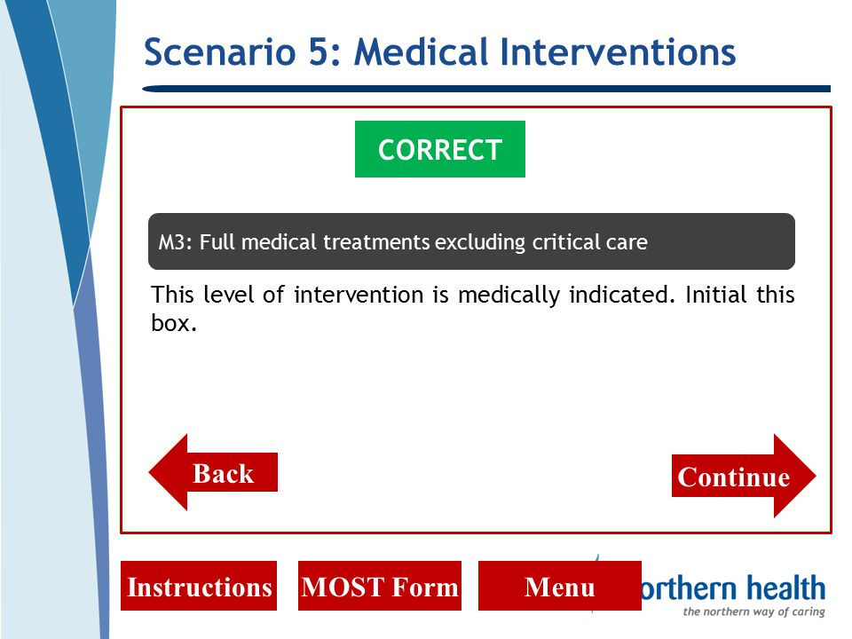 Scenario 5: Medical Interventions InstructionsMOST FormMenu CORRECT Back M3: Full medical treatments excluding critical care This level of intervention is medically indicated.