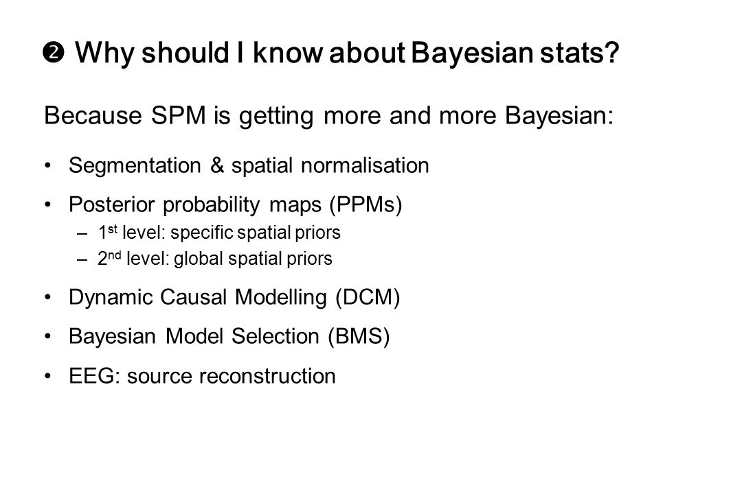  Why should I know about Bayesian stats? Because SPM is getting more and more Bayesian: Segmentation & spatial normalisation Posterior probability ma