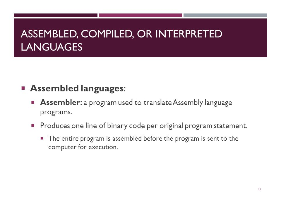 ASSEMBLED, COMPILED, OR INTERPRETED LANGUAGES  Assembled languages:  Assembler: a program used to translate Assembly language programs.
