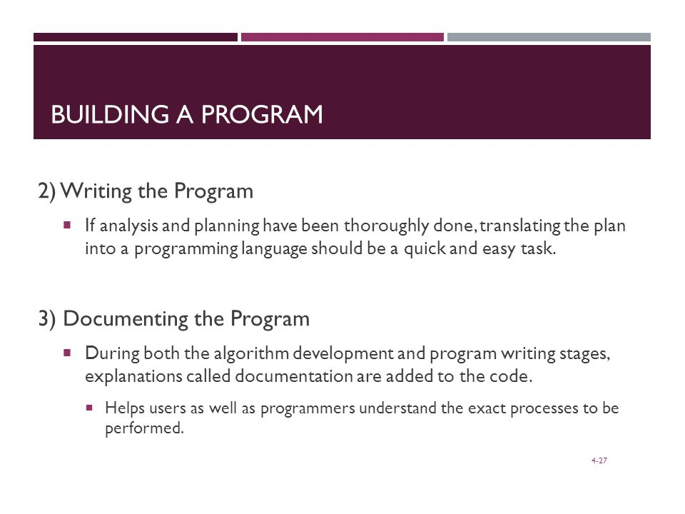 4-27 BUILDING A PROGRAM 2) Writing the Program  If analysis and planning have been thoroughly done, translating the plan into a programming language should be a quick and easy task.