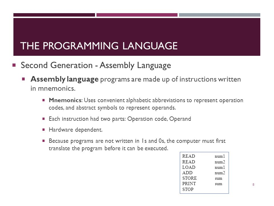 THE PROGRAMMING LANGUAGE  Second Generation - Assembly Language  Assembly language programs are made up of instructions written in mnemonics.