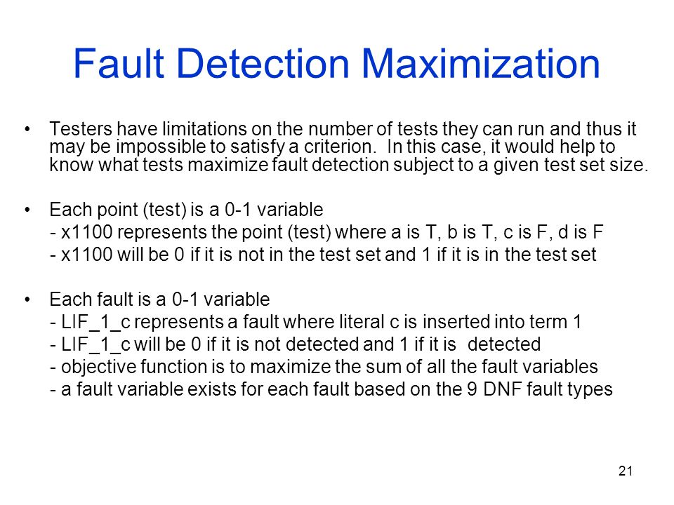 21 Fault Detection Maximization Testers have limitations on the number of tests they can run and thus it may be impossible to satisfy a criterion. In
