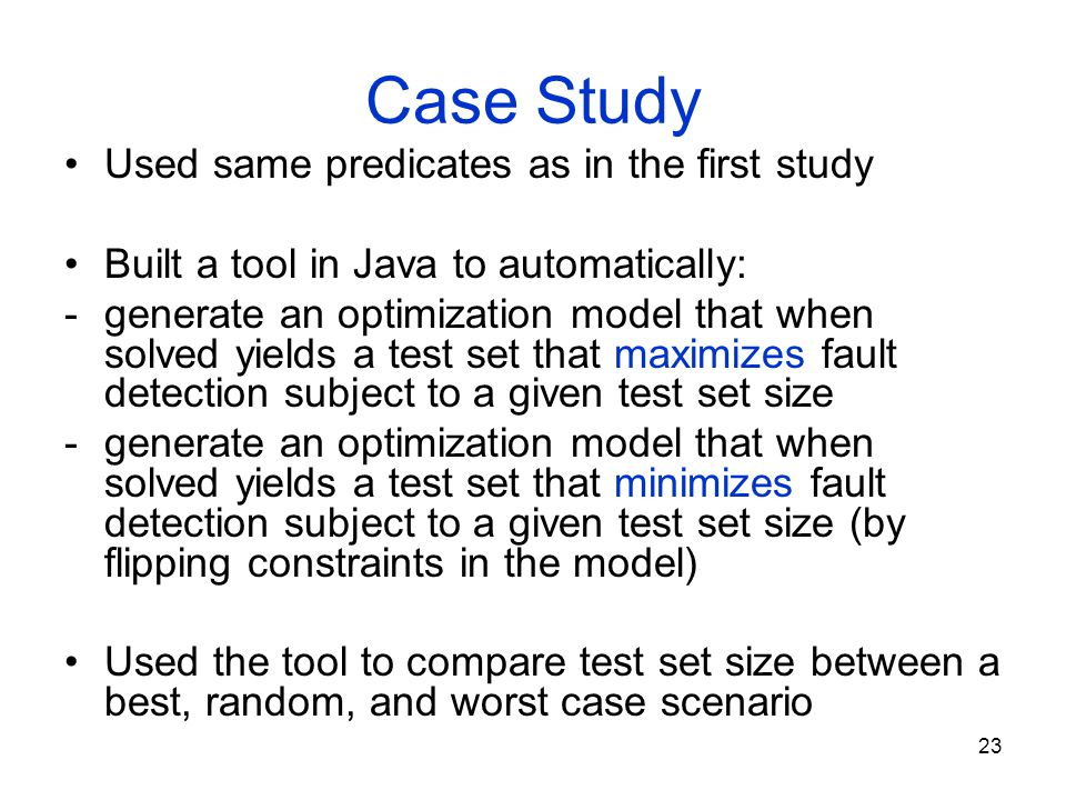 23 Case Study Used same predicates as in the first study Built a tool in Java to automatically: -generate an optimization model that when solved yield