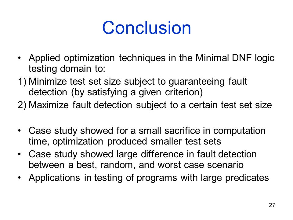 27 Conclusion Applied optimization techniques in the Minimal DNF logic testing domain to: 1)Minimize test set size subject to guaranteeing fault detec