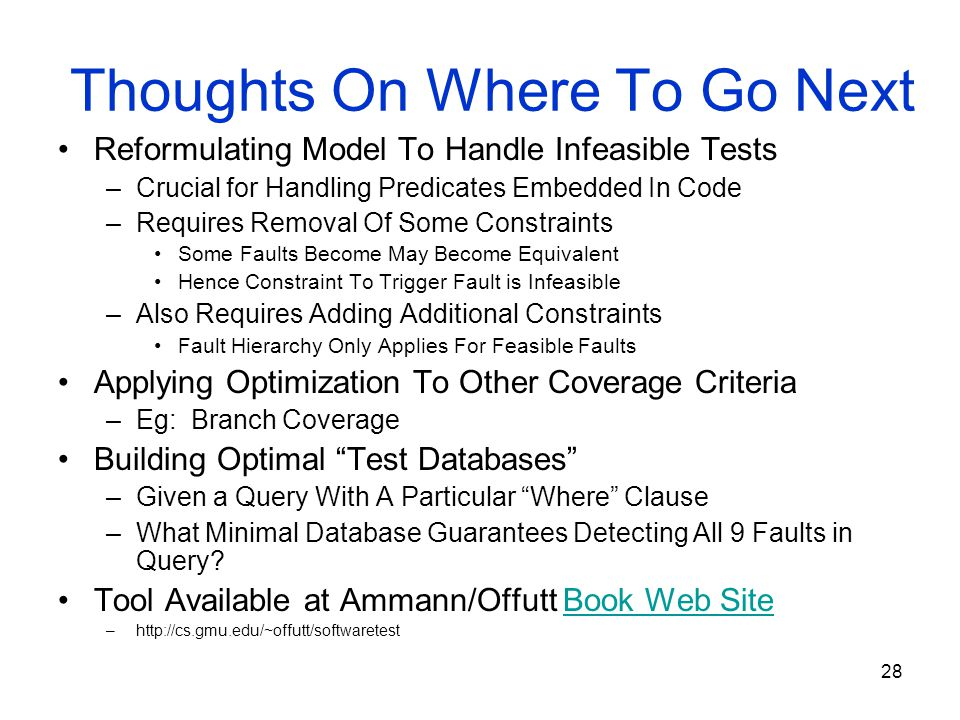 28 Thoughts On Where To Go Next Reformulating Model To Handle Infeasible Tests –Crucial for Handling Predicates Embedded In Code –Requires Removal Of Some Constraints Some Faults Become May Become Equivalent Hence Constraint To Trigger Fault is Infeasible –Also Requires Adding Additional Constraints Fault Hierarchy Only Applies For Feasible Faults Applying Optimization To Other Coverage Criteria –Eg: Branch Coverage Building Optimal Test Databases –Given a Query With A Particular Where Clause –What Minimal Database Guarantees Detecting All 9 Faults in Query.
