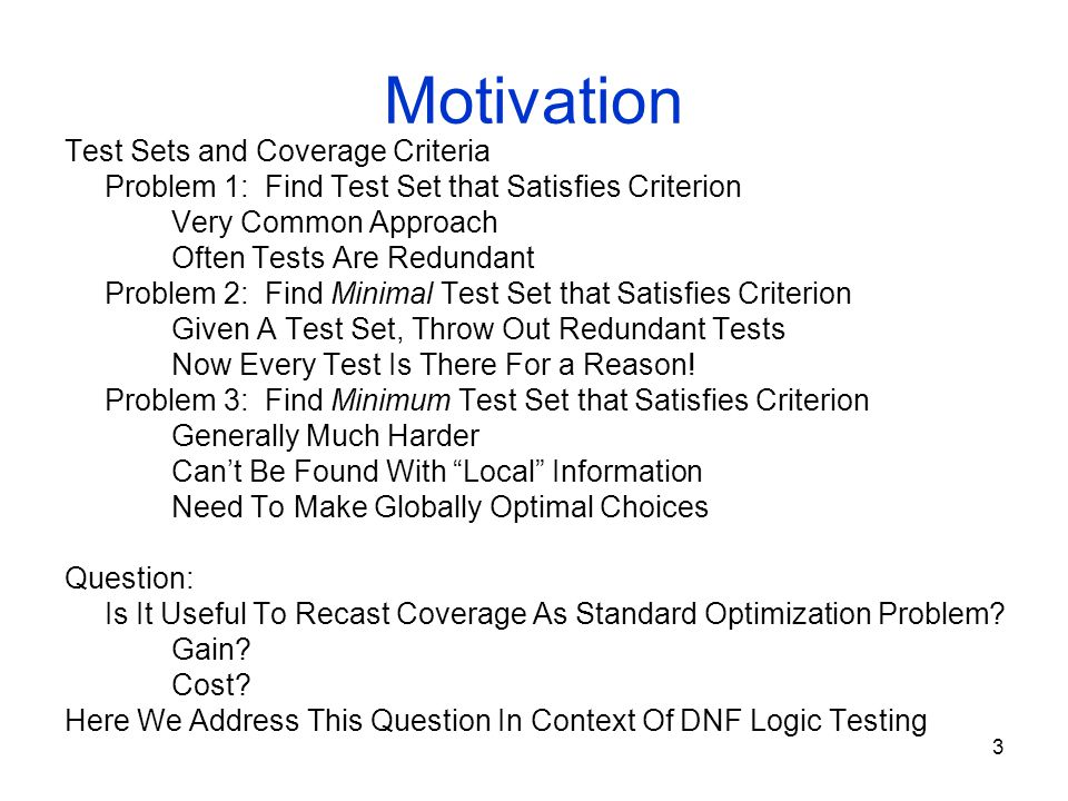 3 Motivation Test Sets and Coverage Criteria Problem 1: Find Test Set that Satisfies Criterion Very Common Approach Often Tests Are Redundant Problem 2: Find Minimal Test Set that Satisfies Criterion Given A Test Set, Throw Out Redundant Tests Now Every Test Is There For a Reason.