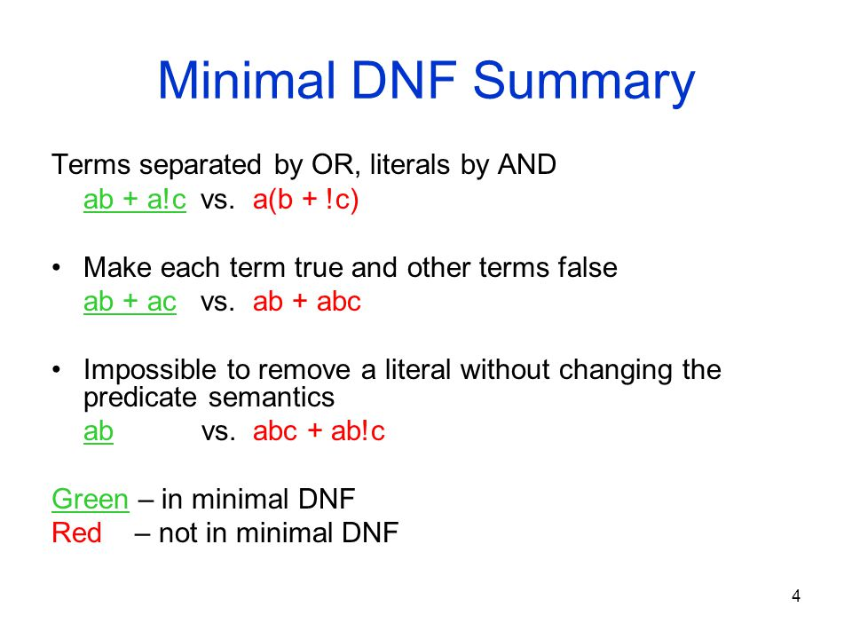 4 Minimal DNF Summary Terms separated by OR, literals by AND ab + a!c vs. a(b + !c) Make each term true and other terms false ab + ac vs. ab + abc Imp