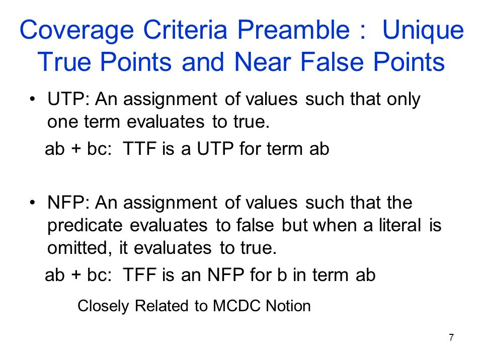 7 Coverage Criteria Preamble : Unique True Points and Near False Points UTP: An assignment of values such that only one term evaluates to true.