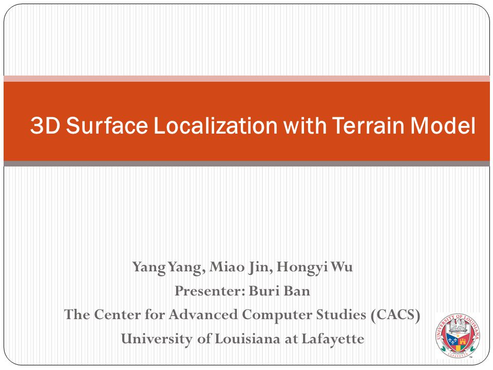 Yang Yang, Miao Jin, Hongyi Wu Presenter: Buri Ban The Center for Advanced Computer Studies (CACS) University of Louisiana at Lafayette 3D Surface Localization with Terrain Model
