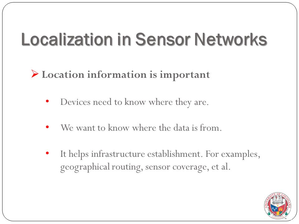 Localization in Sensor Networks  Location information is important Devices need to know where they are. We want to know where the data is from. It he