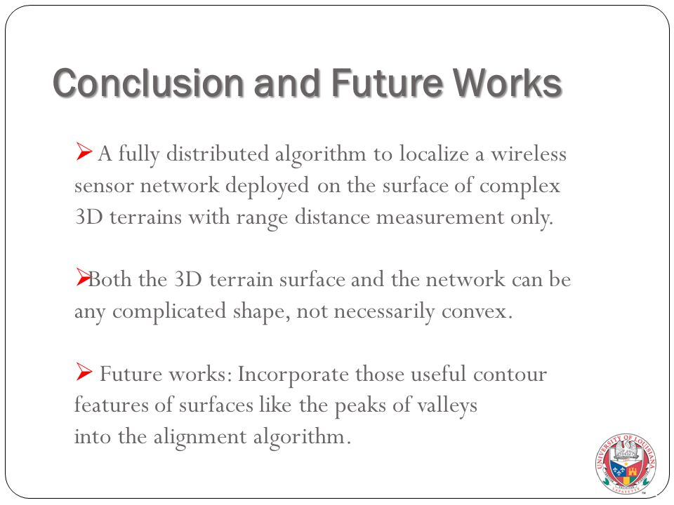 Conclusion and Future Works  A fully distributed algorithm to localize a wireless sensor network deployed on the surface of complex 3D terrains with