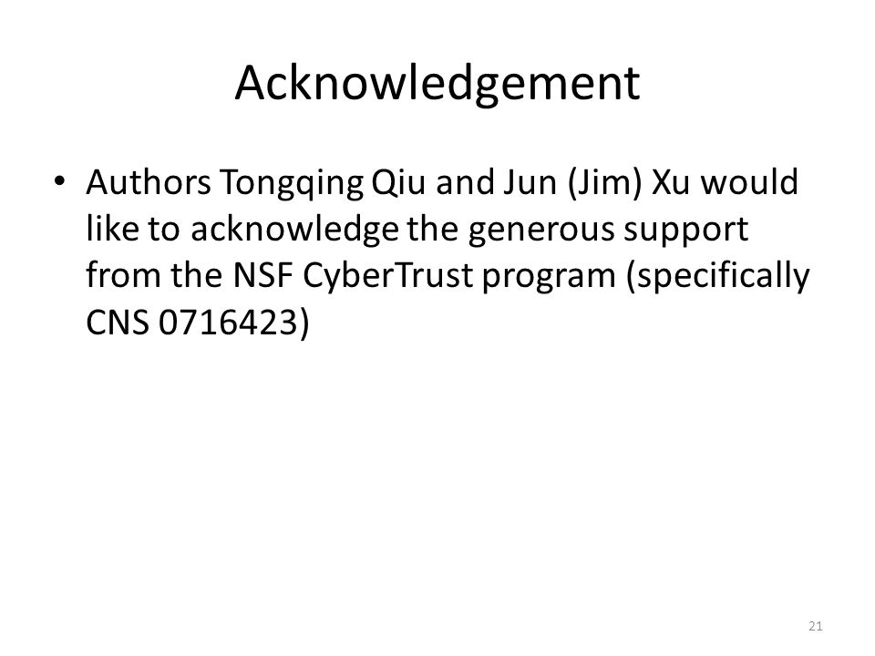 Acknowledgement Authors Tongqing Qiu and Jun (Jim) Xu would like to acknowledge the generous support from the NSF CyberTrust program (specifically CNS 0716423) 21