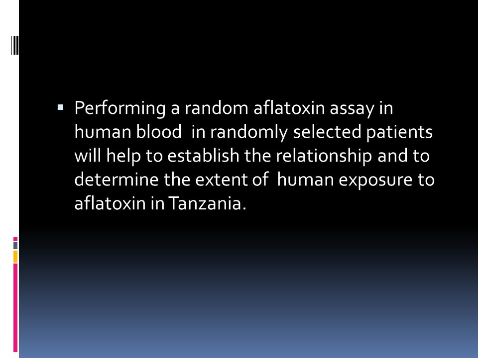  Performing a random aflatoxin assay in human blood in randomly selected patients will help to establish the relationship and to determine the extent of human exposure to aflatoxin in Tanzania.