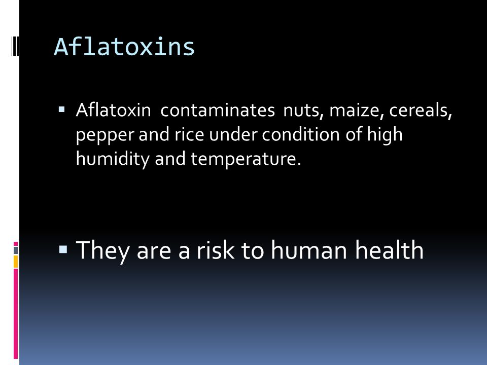 Aflatoxins  Aflatoxin contaminates nuts, maize, cereals, pepper and rice under condition of high humidity and temperature.