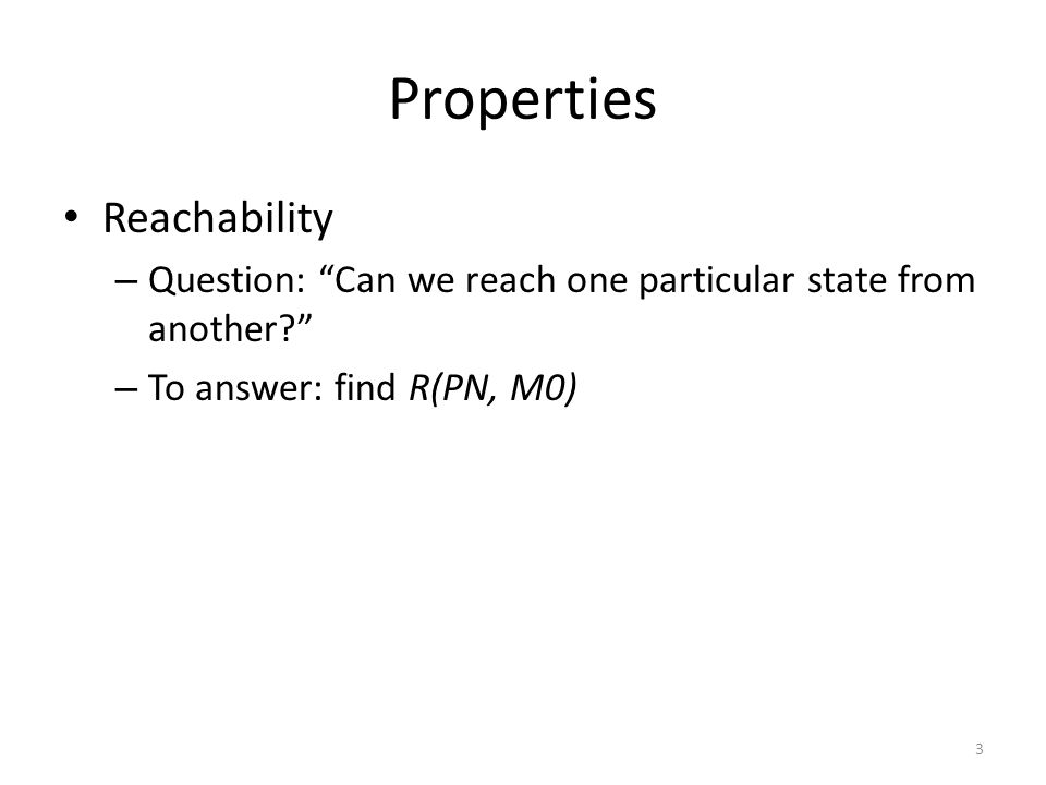 "Properties Reachability – ""Can we reach one particular state from another?"" Boundedness – ""Will a storage place overflow?"" – the number of tokens in a"