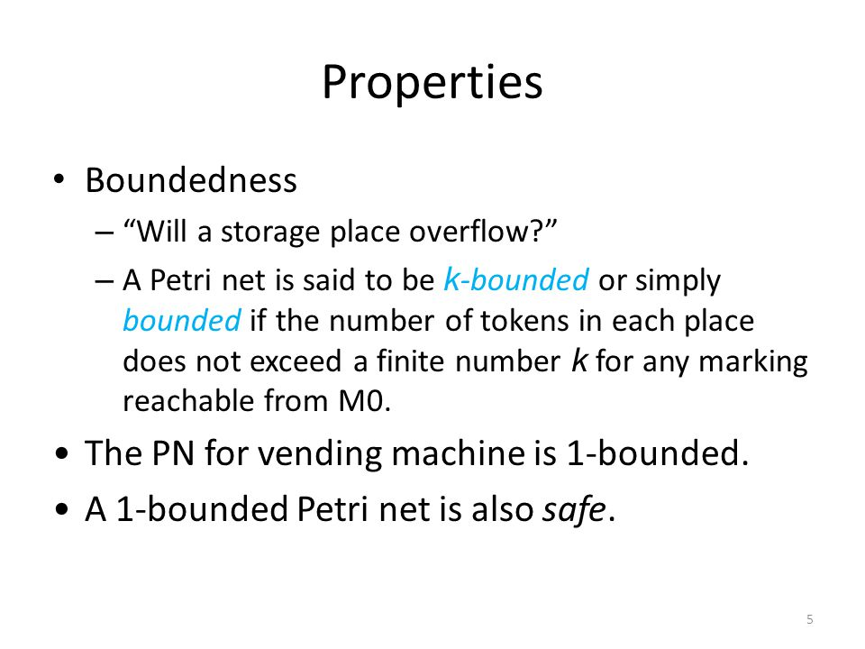 Properties Boundedness – Will a storage place overflow? – A Petri net is said to be k -bounded or simply bounded if the number of tokens in each place does not exceed a finite number k for any marking reachable from M0.