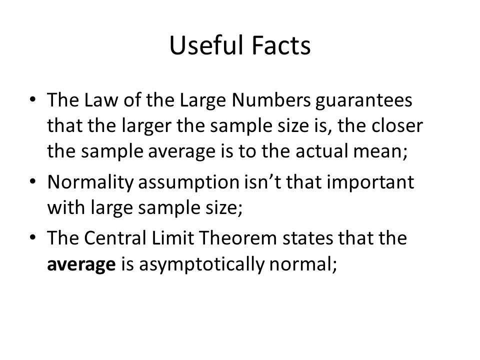 Useful Facts The Law of the Large Numbers guarantees that the larger the sample size is, the closer the sample average is to the actual mean; Normality assumption isn't that important with large sample size; The Central Limit Theorem states that the average is asymptotically normal;