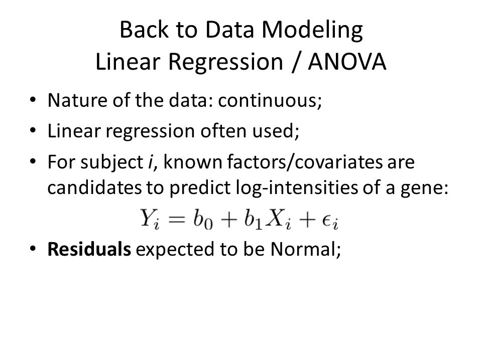 Back to Data Modeling Linear Regression / ANOVA Nature of the data: continuous; Linear regression often used; For subject i, known factors/covariates are candidates to predict log-intensities of a gene: Residuals expected to be Normal;