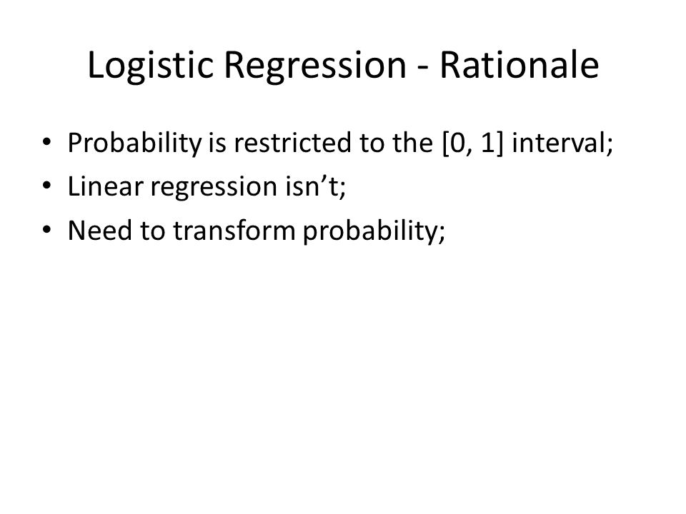 Logistic Regression - Rationale Probability is restricted to the [0, 1] interval; Linear regression isn't; Need to transform probability;