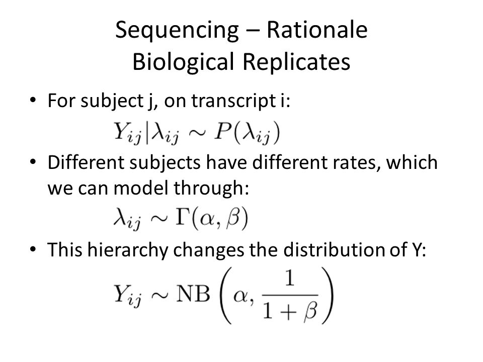 Sequencing – Rationale Biological Replicates For subject j, on transcript i: Different subjects have different rates, which we can model through: This hierarchy changes the distribution of Y: